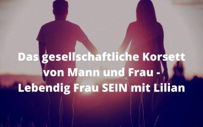 Das gesellschaftliche Korsett von Mann & Frau – Lebendig Frau SEIN mit Lilian