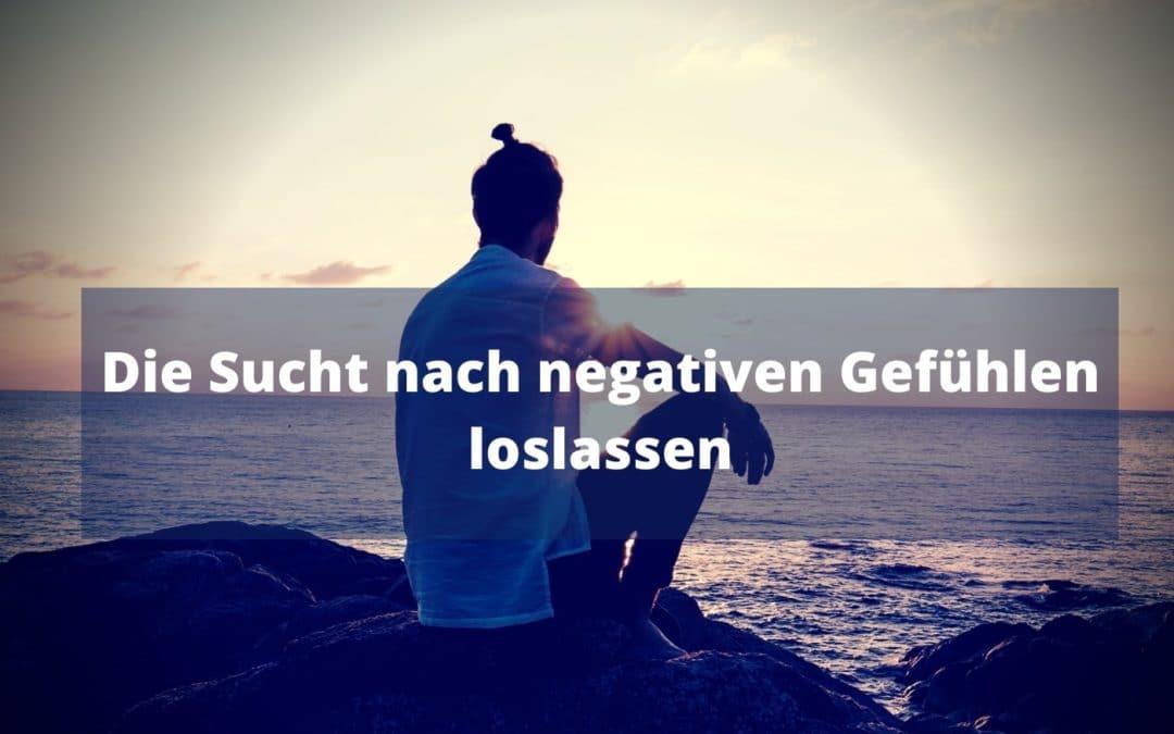 Die Sucht nach negativen Gefühlen loslassen