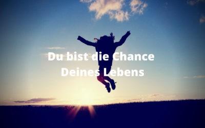 Du bist die Chance Deines Lebens