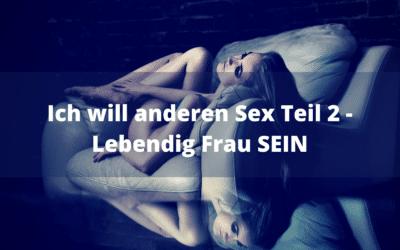 Ich will anderen Sex Teil 2 – Lebendig Frau SEIN