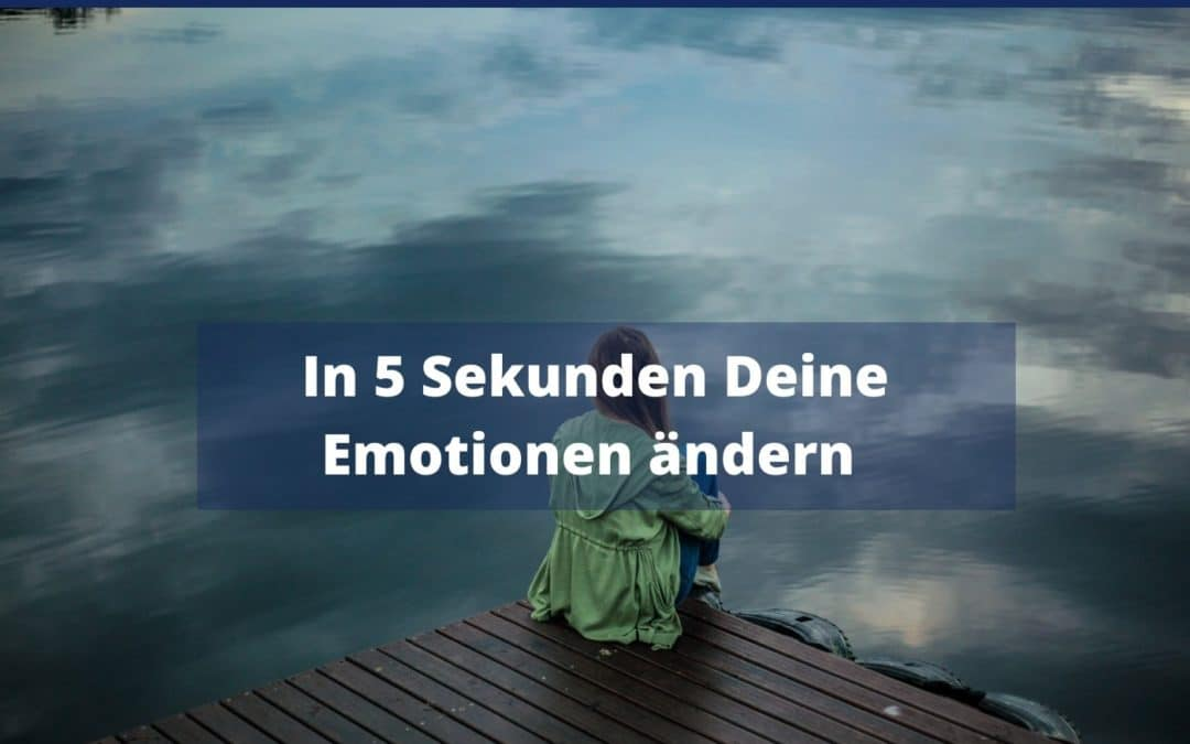 In 5 Sekunden Deine Emotionen ändern