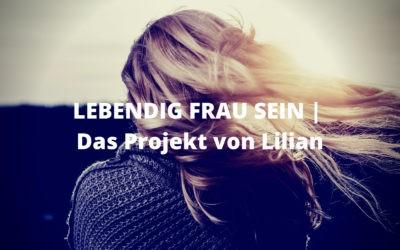LEBENDIG FRAU SEIN | Das neue Projekt von Lilian