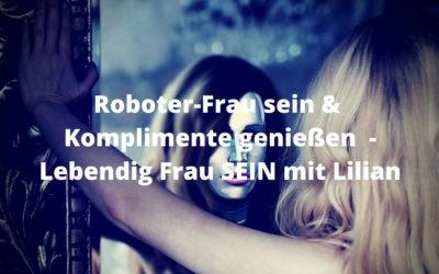 Roboter-Frau sein & Komplimente genießen  – Lebendig Frau SEIN mit Lilian