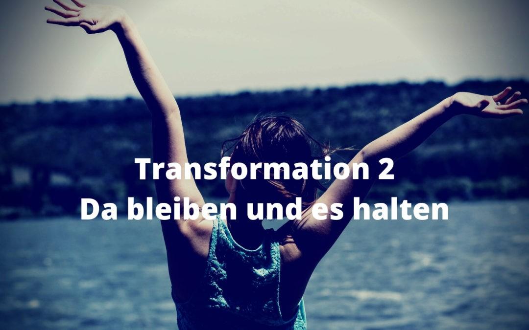 Transformation 2 - Da bleiben und es halten