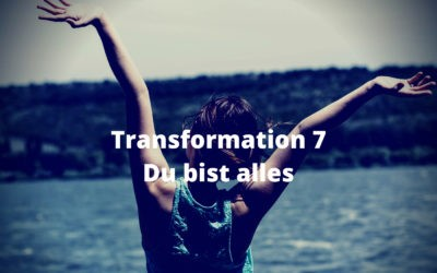 Transformation 7 – Du bist alles